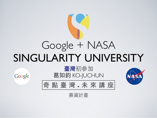 Google + NASA SINGULARITY UNIVERSITY 臺灣初參加 葛如鈞 KO-JUCHUN 募資計畫 奇 點 臺 灣 . 未 來 講 座