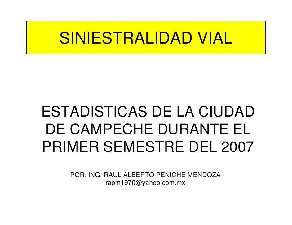 SINIESTRALIDAD VIAL    ESTADISTICAS DE LA CIUDAD DE CAMPECHE DURANTE EL PRIMER SEMESTRE DEL 2007    POR: ING. RAUL ALBERTO...