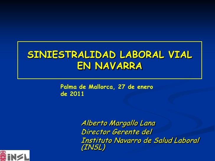 SINIESTRALIDAD LABORAL VIAL        EN NAVARRA     Palma de Mallorca, 27 de enero     de 2011           Alberto Margallo La...