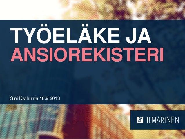 TYÖELÄKE JA ANSIOREKISTERI Sini Kivihuhta 18.9.2013