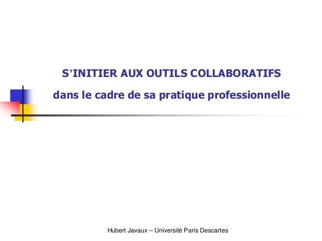 S'INITIER AUX OUTILS COLLABORATIFSdans le cadre de sa pratique professionnelleHubert Javaux – Université Paris Descartes