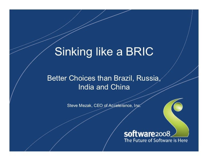 Sinking like a BRIC  Better Choices than Brazil, Russia,          India and China        Steve Mezak, CEO of Accelerance, ...