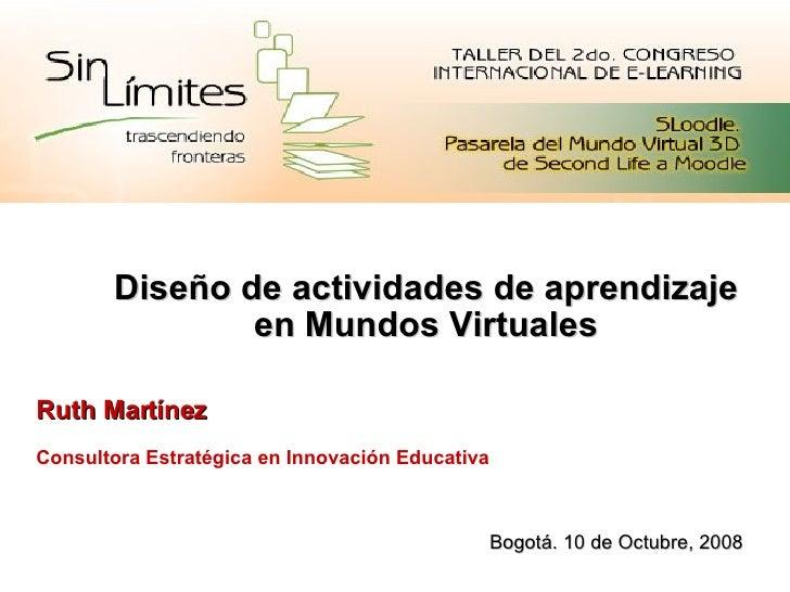 Diseño de actividades de aprendizaje en Mundos Virtuales Ruth Martínez Consultora Estratégica en Innovación Educativa Bogo...