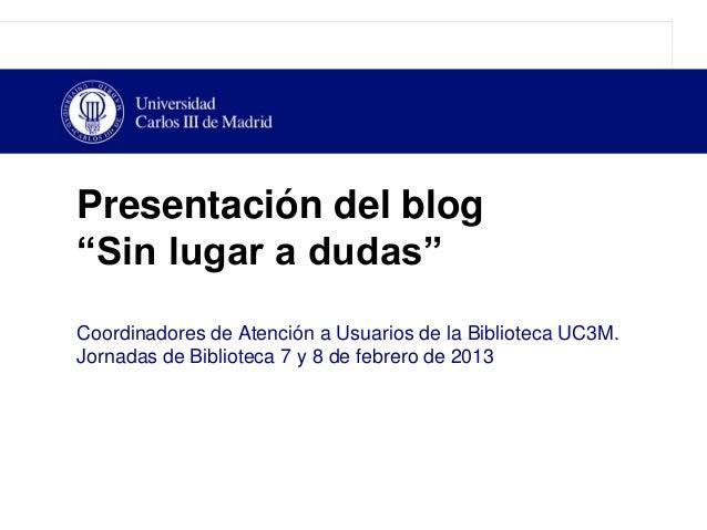 """Presentación del blog""""Sin lugar a dudas""""Coordinadores de Atención a Usuarios de la Biblioteca UC3M.Jornadas de Biblioteca ..."""