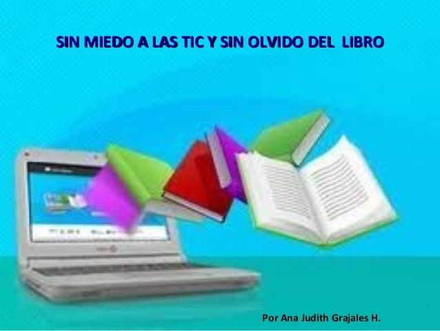 SIN MIEDO A LAS TIC Y SIN OLVIDO DEL LIBRO                          Por Ana Judith Grajales H.