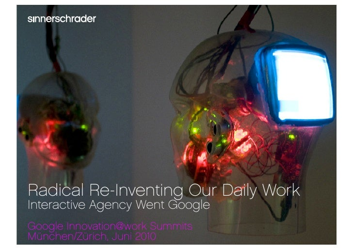 Radical Re-Inventing Our Daily Work Interactive Agency Went Google Google Innovation@work Summits München/Zürich, Juni 201...