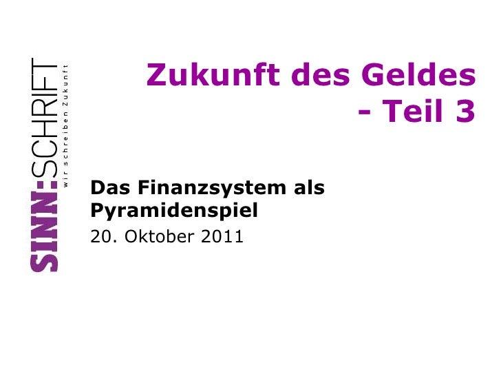 Zukunft des Geldes                 - Teil 3Das Finanzsystem alsPyramidenspiel20. Oktober 2011