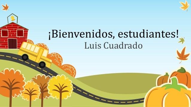 ¡Bienvenidos, estudiantes! Luis Cuadrado