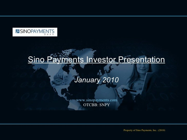 Property of Sino Payments, Inc.. (2010) Sino Payments Investor Presentation January 2010 www.sinopayments.com OTCBB: SNPY