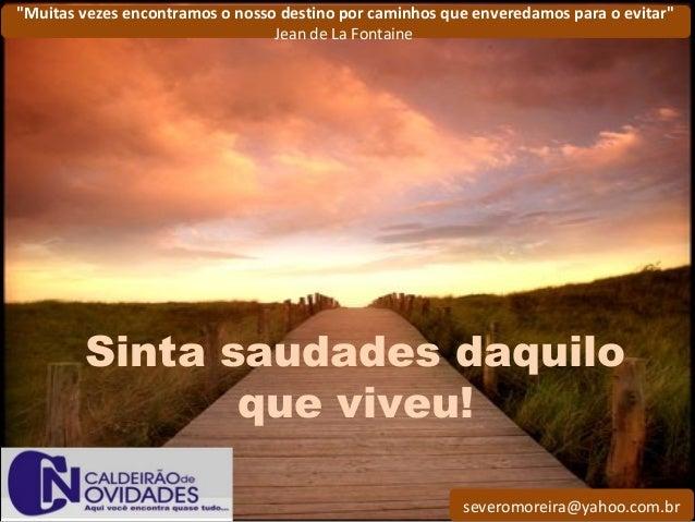 """severomoreira@yahoo.com.br """"Muitas vezes encontramos o nosso destino por caminhos que enveredamos para o evitar"""" Jean de L..."""