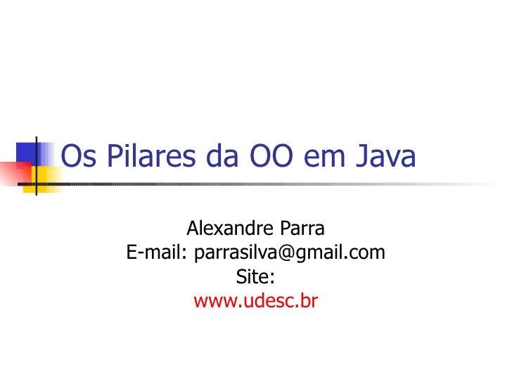 Os Pilares da OO em Java Alexandre Parra E-mail: parrasilva@gmail.com Site: www.udesc.br