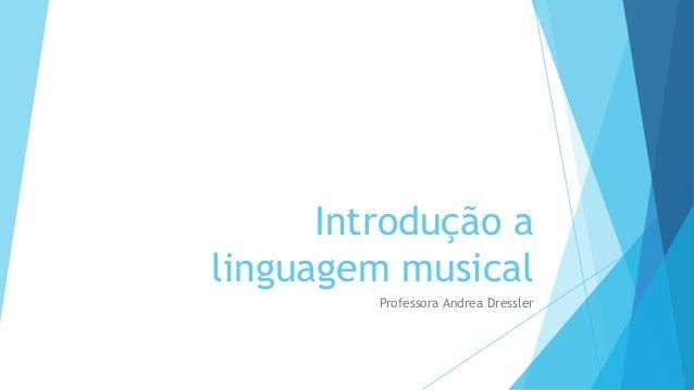 Introdução a linguagem musical Professora Andrea Dressler