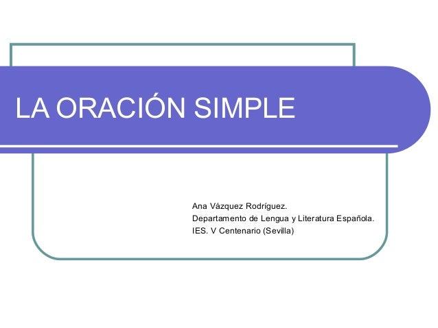 LA ORACIÓN SIMPLE  Ana Vázquez Rodríguez. Departamento de Lengua y Literatura Española. IES. V Centenario (Sevilla)
