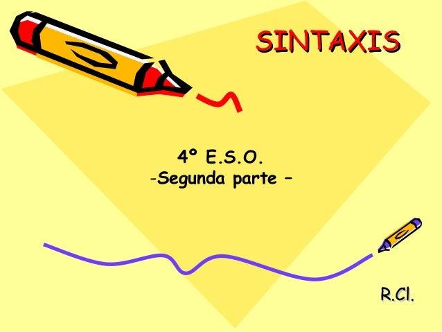 SINTAXISSINTAXIS R.Cl.R.Cl. 4º E.S.O. -Segunda parte –