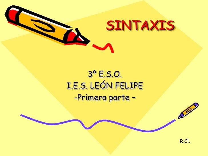 SINTAXIS<br />3º E.S.O.<br />I.E.S. LEÓN FELIPE<br /><ul><li>Primera parte –</li></ul>R.CL<br />