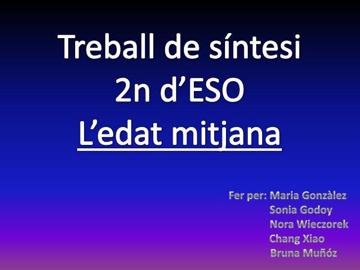 Treball de síntesi<br />2n d'ESO<br />L'edatmitjana<br />Fer per: MariaGonzàlez<br />          Sonia Godoy<br />          ...