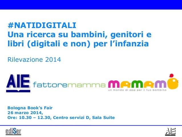 #NATIDIGITALI Una ricerca su bambini, genitori e libri (digitali e non) per l'infanzia Rilevazione 2014 Bologna Book's Fai...