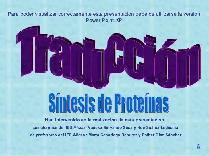 Traducción Síntesis de Proteínas A Han intervenido en la realización de esta presentación: Los alumnos del IES Añaza: Vane...
