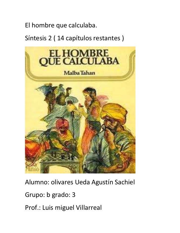 El hombre que calculaba.Síntesis 2 ( 14 capítulos restantes )Alumno: olivares Ueda Agustín SachielGrupo: b grado: 3Prof.: ...