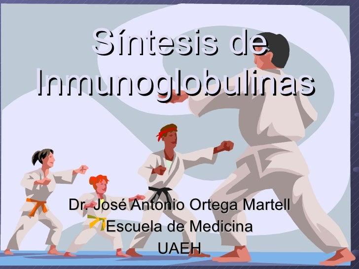 Síntesis de Inmunoglobulinas   Dr. José Antonio Ortega Martell Escuela de Medicina UAEH
