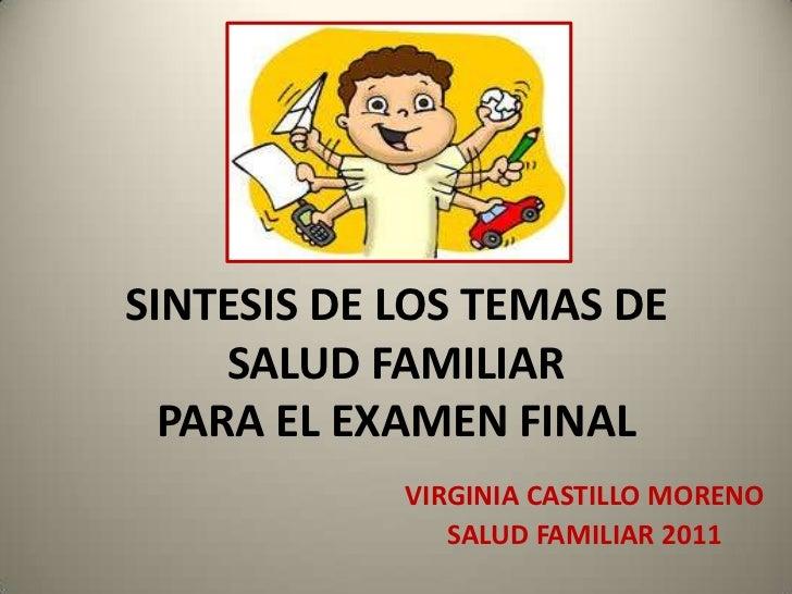 SINTESIS DE LOS TEMAS DE SALUD FAMILIARPARA EL EXAMEN FINAL<br />VIRGINIA CASTILLO MORENO<br />SALUD FAMILIAR 2011<br />