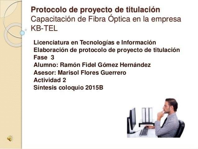 Protocolo de proyecto de titulación Capacitación de Fibra Óptica en la empresa KB-TEL Licenciatura en Tecnologías e Inform...