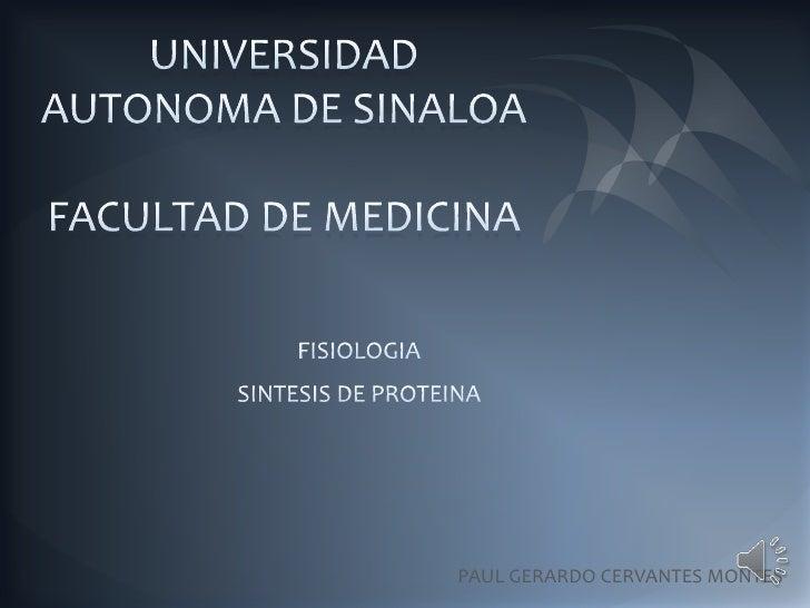 UNIVERSIDAD AUTONOMA DE SINALOAFACULTAD DE MEDICINA<br />FISIOLOGIA<br />SINTESIS DE PROTEINA<br />PAUL GERARDO CERVANTES ...