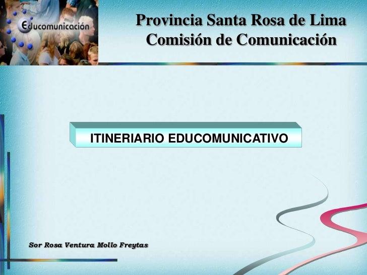 Provincia Santa Rosa de Lima                            Comisión de Comunicación               ITINERIARIO EDUCOMUNICATIVO...
