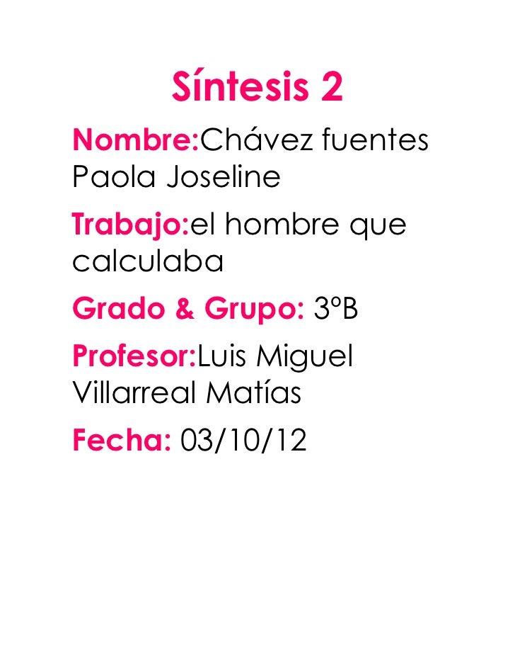 Síntesis 2Nombre:Chávez fuentesPaola JoselineTrabajo:el hombre quecalculabaGrado & Grupo: 3ºBProfesor:Luis MiguelVillarrea...
