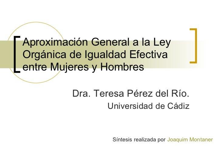 Aproximación General a la Ley Orgánica de Igualdad Efectiva entre Mujeres y Hombres Dra. Teresa Pérez del Río. Universidad...