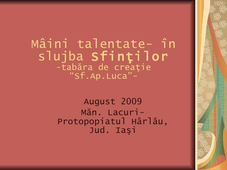 """Mâini talentate- în slujba  Sfin ţ ilor -tabăra de creaţie   """" Sf.Ap.Luca """"- August 2009 Măn. Lacuri- Protopopiatul Hârlău..."""