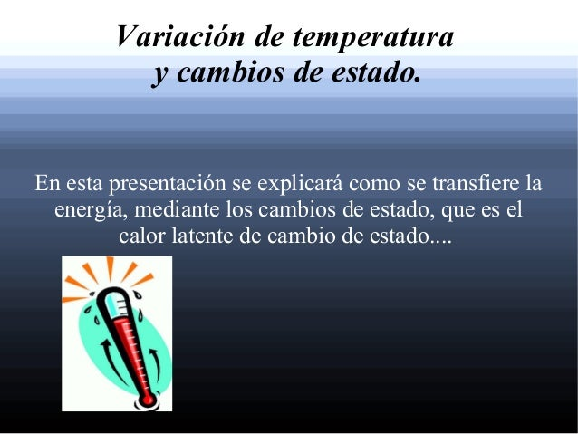 Variación de temperatura          y cambios de estado.En esta presentación se explicará como se transfiere la energía, med...