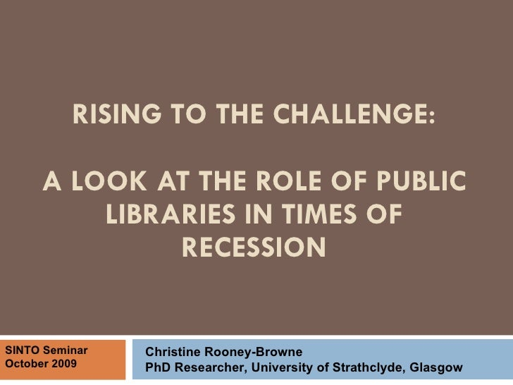 RISING TO THE CHALLENGE: A LOOK AT THE ROLE OF PUBLIC LIBRARIES IN TIMES OF RECESSION Christine Rooney-Browne PhD Research...