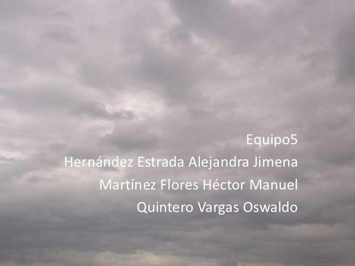 Equipo5Hernández Estrada Alejandra Jimena    Martínez Flores Héctor Manuel          Quintero Vargas Oswaldo