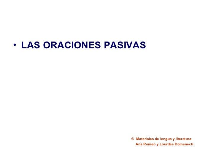 <ul><li>LAS ORACIONES PASIVAS </li></ul>©  Materiales de lengua y literatura Ana Romeo y Lourdes Domenech