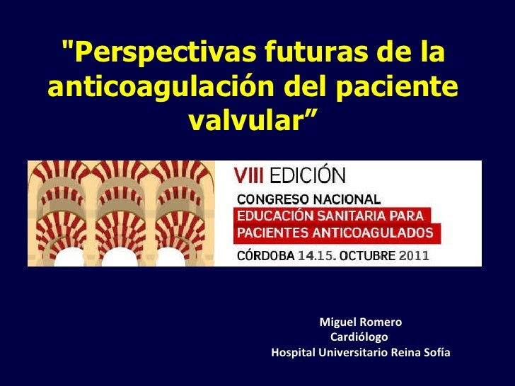 """""""Perspectivas futuras de la anticoagulación del paciente valvular"""" Miguel Romero Cardiólogo  Hospital Universitario R..."""