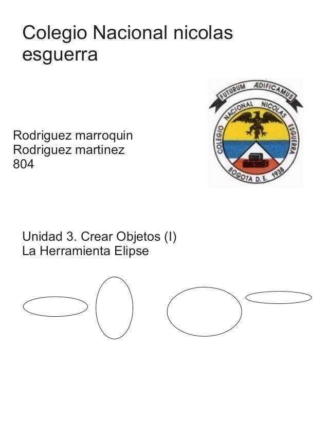 Colegio Nacional nicolas esguerra Rodriguez marroquin Rodriguez martinez 804 Unidad 3. Crear Objetos (I) La Herramienta El...