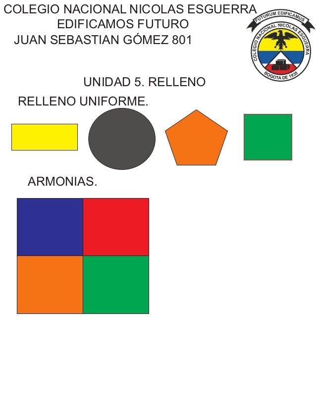 COLEGIO NACIONAL NICOLAS ESGUERRA EDIFICAMOS FUTURO UNIDAD 5. RELLENO JUAN SEBASTIAN GÓMEZ 801 RELLENO UNIFORME. ARMONIAS.