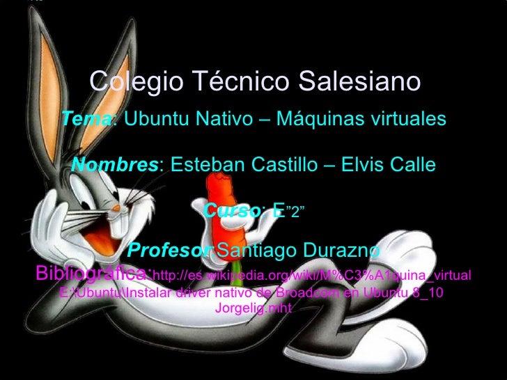 """Colegio Técnico Salesiano Tema : Ubuntu Nativo – Máquinas virtuales Nombres : Esteban Castillo – Elvis Calle Curso : E """"2""""..."""