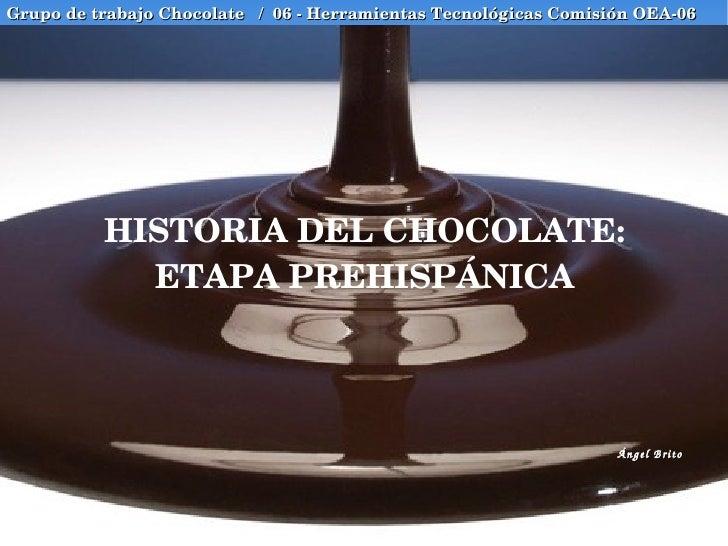 HISTORIA DEL CHOCOLATE: ETAPA PREHISPÁNICA Grupo de trabajo Chocolate  /  06 - Herramientas Tecnológicas Comisión OEA-06 Á...