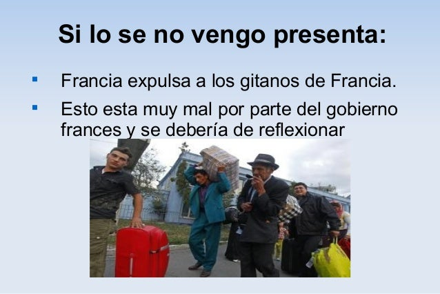 Si lo se no vengo presenta:  Francia expulsa a los gitanos de Francia.  Esto esta muy mal por parte del gobierno frances...