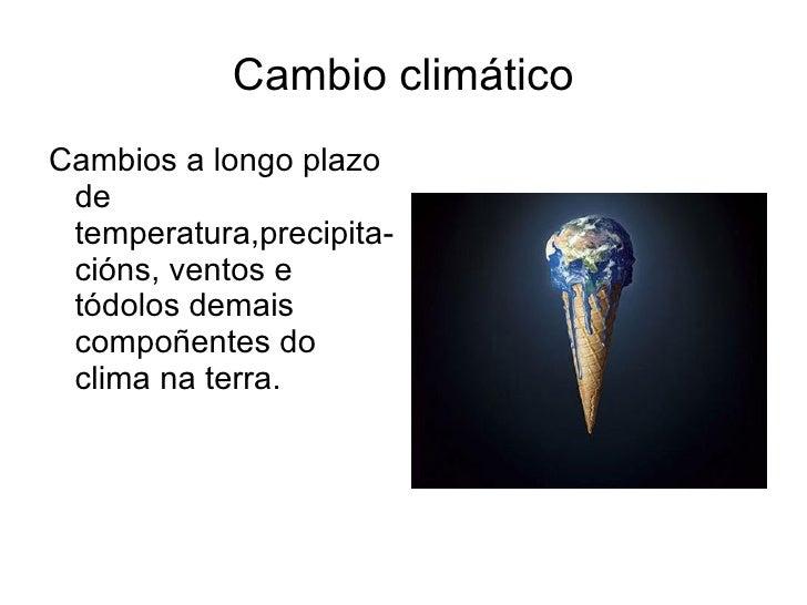 Cambio climático Cambios a longo plazo de  temperatura,precipita-cións, ventos e tódolos demais compoñentes do clima na te...