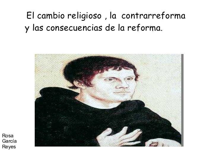 El cambio religioso , la  contrarreforma y las consecuencias de la reforma. Rosa García Reyes