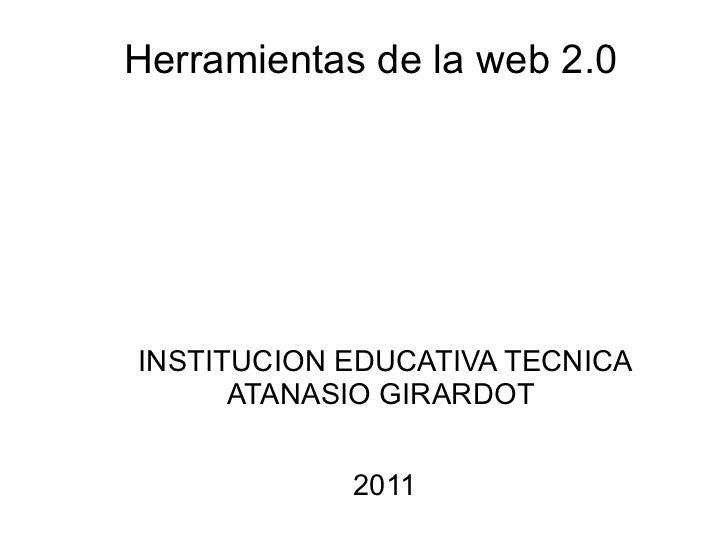 Herramientas de la web 2.0 <ul>INSTITUCION EDUCATIVA TECNICA ATANASIO GIRARDOT  2011 </ul>