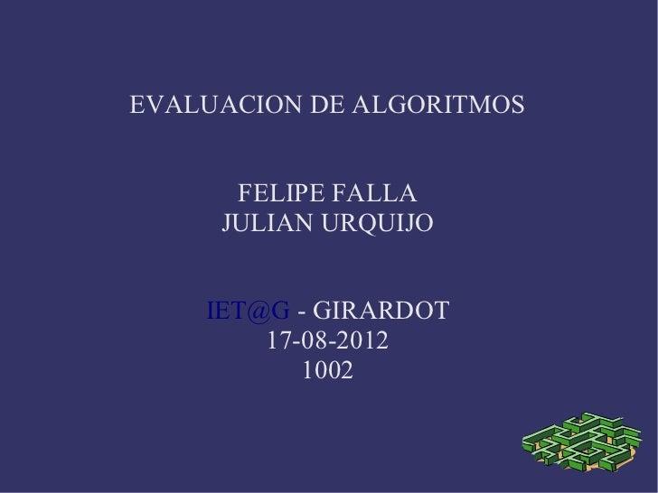 EVALUACION DE ALGORITMOS      FELIPE FALLA     JULIAN URQUIJO    IET@G - GIRARDOT        17-08-2012           1002