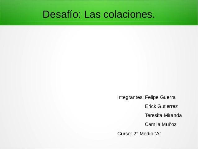 """Desafío: Las colaciones. Integrantes: Felipe Guerra Erick Gutierrez Teresita Miranda Camila Muñoz Curso: 2° Medio """"A"""""""