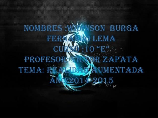 """Nombres :widiNsoN burga ferNaNdo lema curso :10 """"e"""" profesor: Víctor zapata tema: realidad aumeNtada año:2014-2015"""