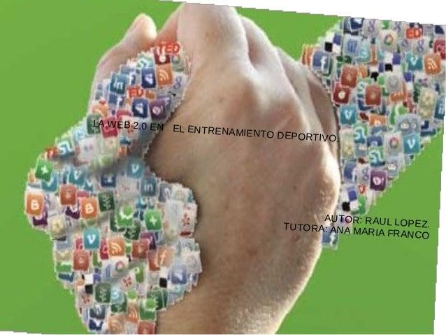 LA WEB 2.0 EN EL ENTRENAMIENTO DEPORTIVO. AUTOR: RAUL LOPEZ.TUTORA: ANA MARIA FRANCO