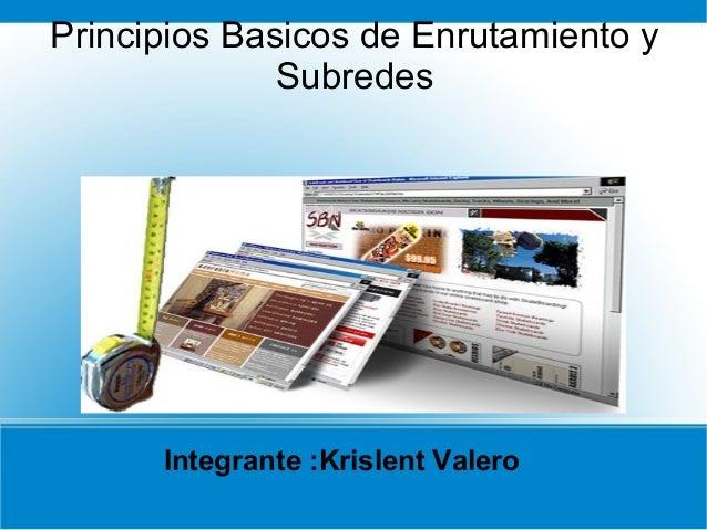 Principios Basicos de Enrutamiento y Subredes  Integrante :Krislent Valero