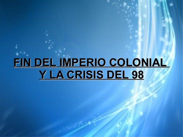 FIN DEL IMPERIO COLONIAL     Y LA CRISIS DEL 98